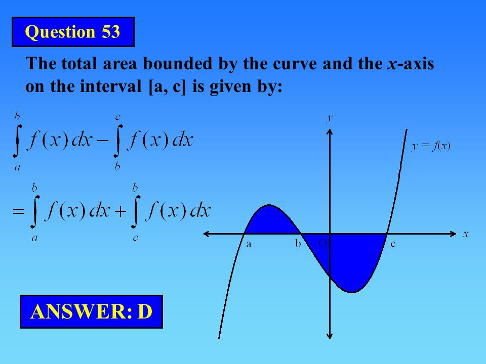 Question 53 The total area bounded by the curve and the x-axis on the interval [a, c] is given by: ANSWER: D.